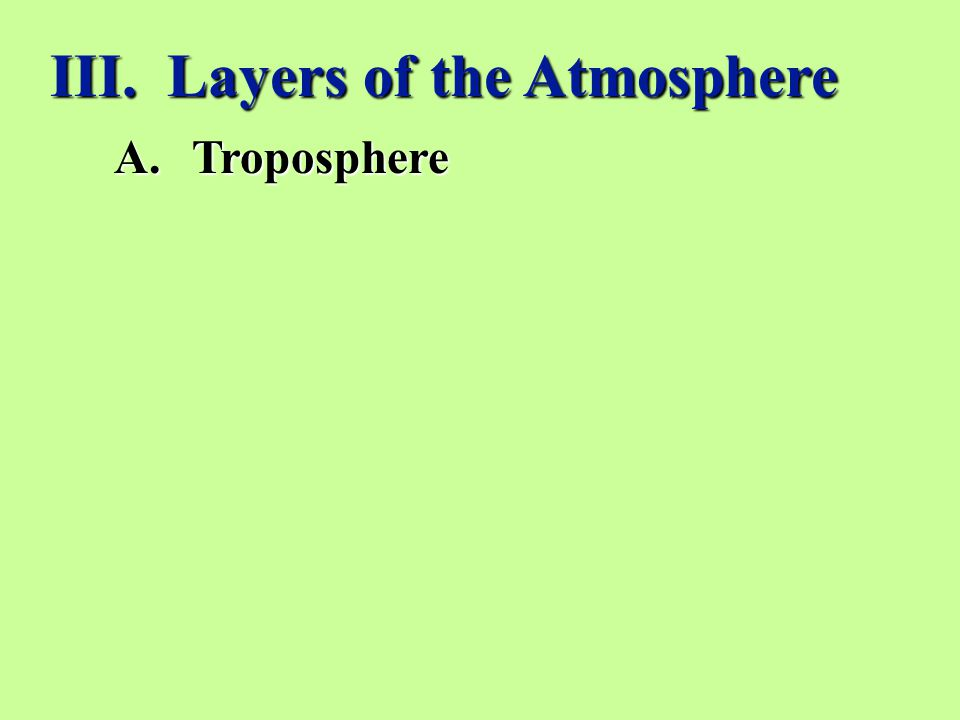 III. Layers of the Atmosphere A.Troposphere