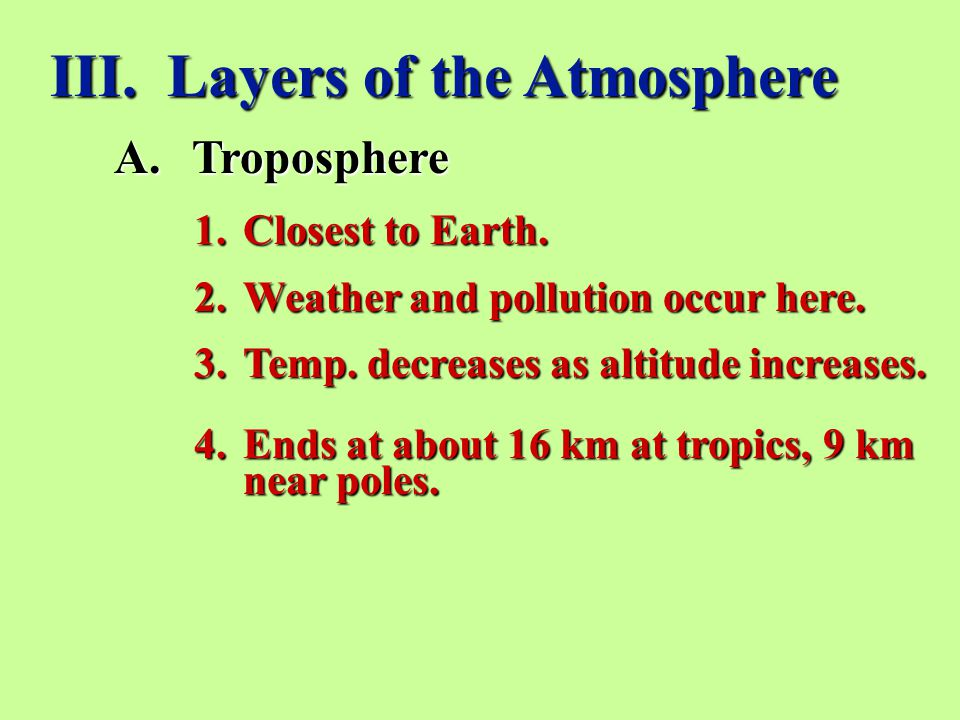 III.Layers of the Atmosphere A.Troposphere 1.Closest to Earth.