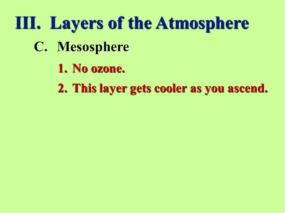 III. Layers of the Atmosphere C.Mesosphere 1.No ozone. 2.This layer gets cooler as you ascend.