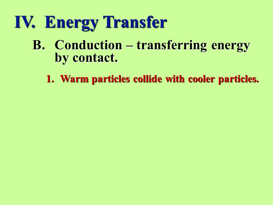 B.Conduction – transferring energy by contact.1.Warm particles collide with cooler particles.