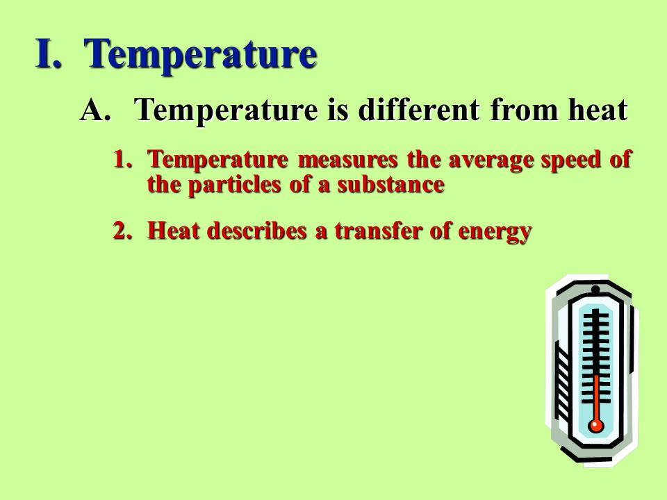 A.Temperature is different from heat 1.Temperature measures the average speed of the particles of a substance 2.Heat describes a transfer of energy I.