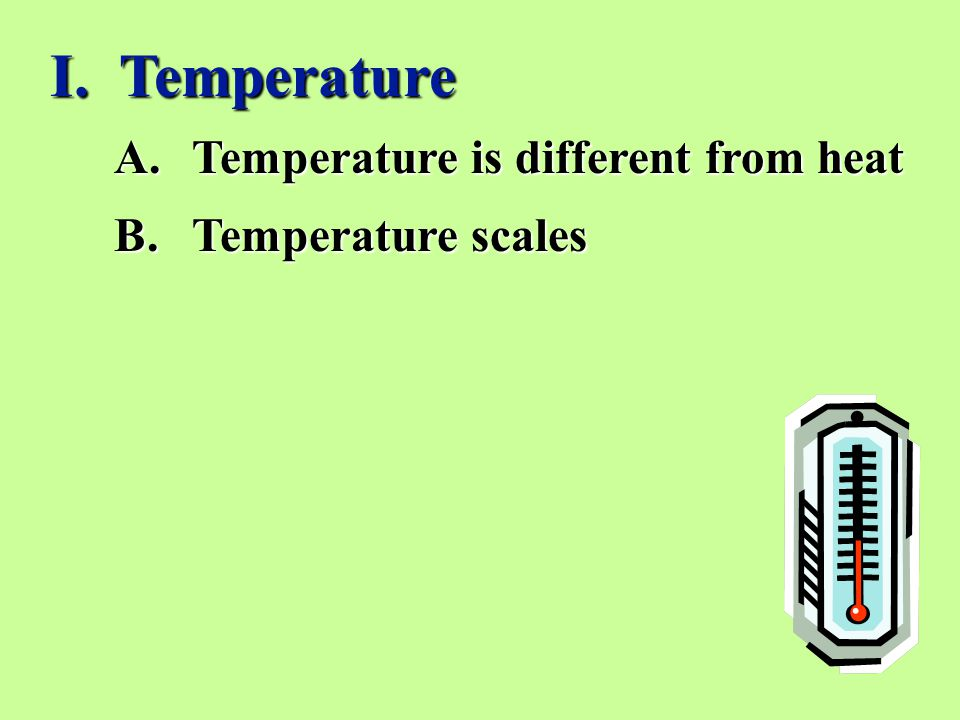 A.Temperature is different from heat B.Temperature scales I. Temperature
