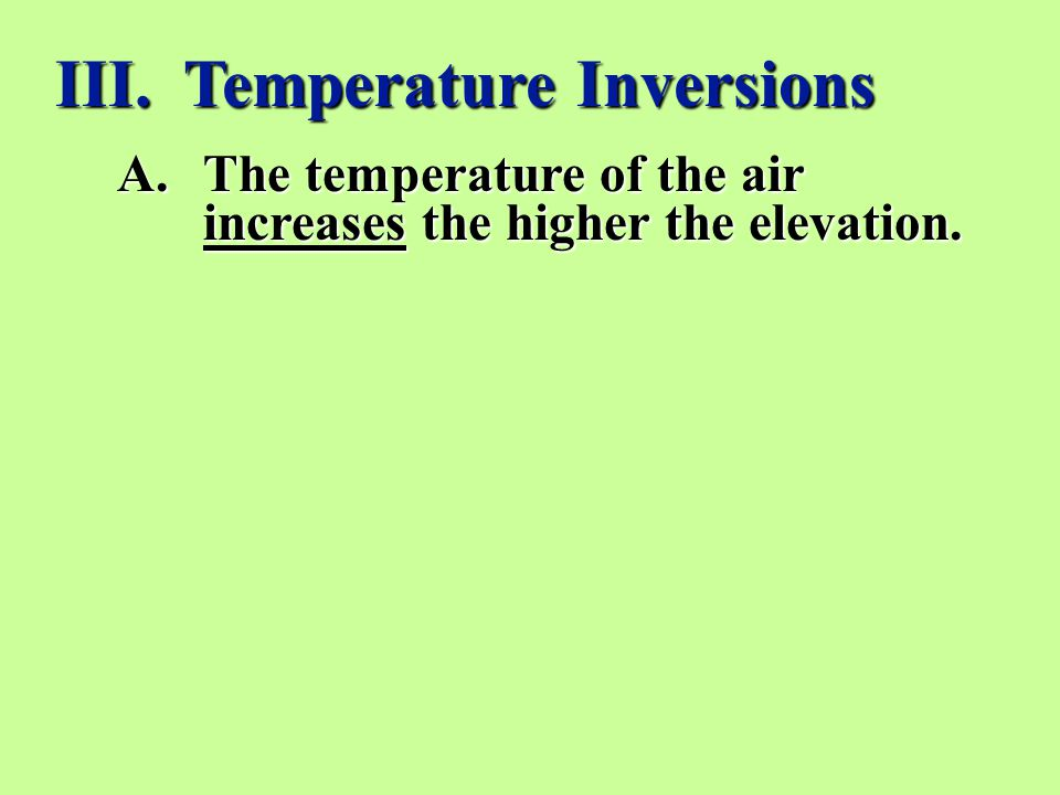 A.The temperature of the air increases the higher the elevation. III. Temperature Inversions