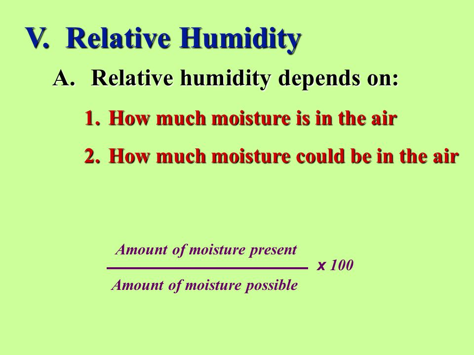 V. Relative Humidity A.Relative humidity depends on: 1.How much moisture is in the air 2.How much moisture could be in the air Amount of moisture pres