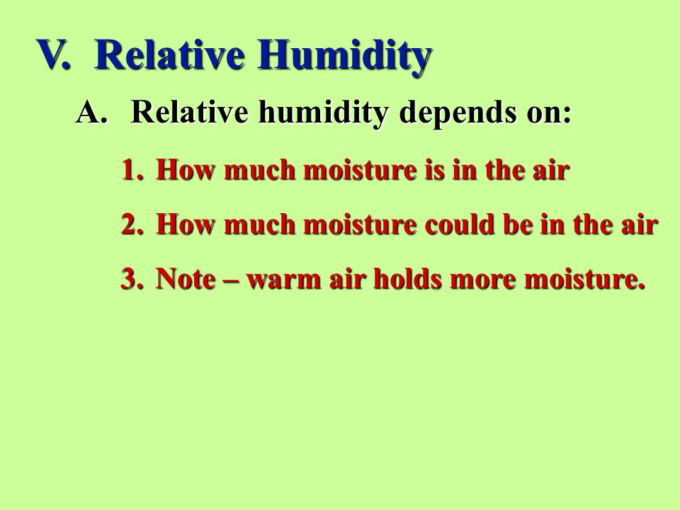 V. Relative Humidity A.Relative humidity depends on: 1.How much moisture is in the air 2.How much moisture could be in the air 3.Note – warm air holds