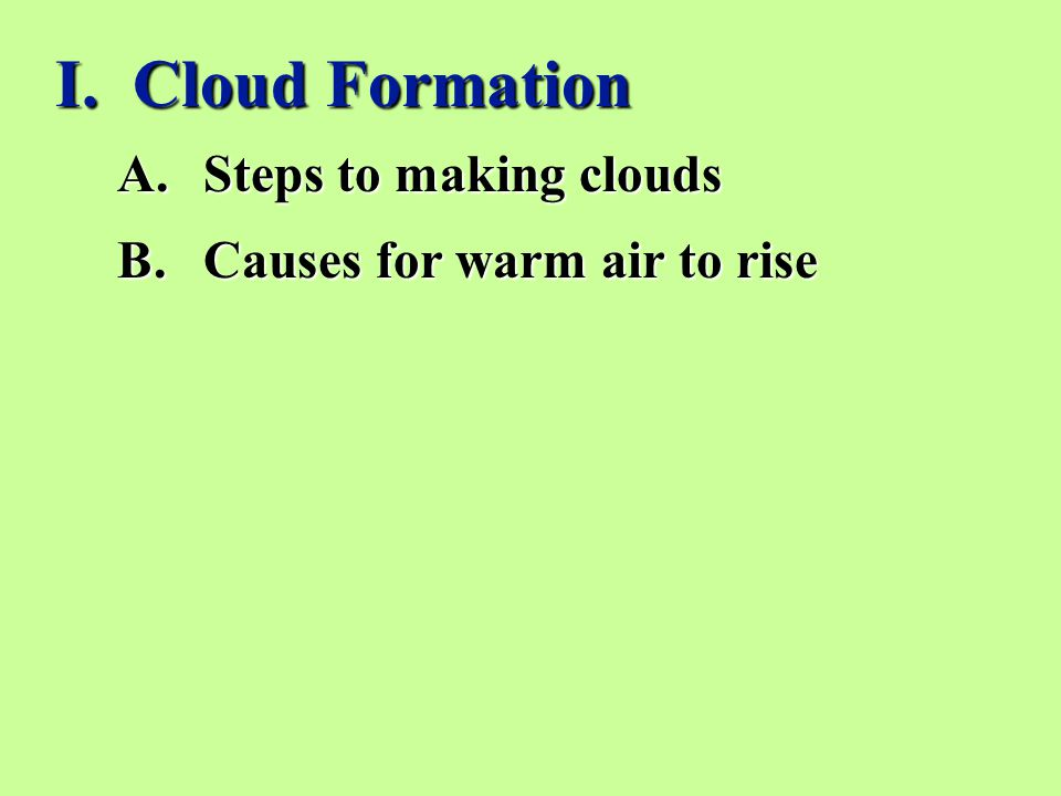 I. Cloud Formation A.Steps to making clouds B.Causes for warm air to rise