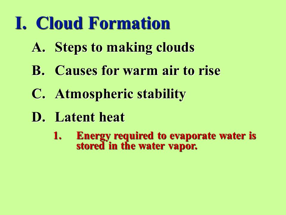 I. Cloud Formation A.Steps to making clouds B.Causes for warm air to rise C.Atmospheric stability D.Latent heat 1.Energy required to evaporate water i