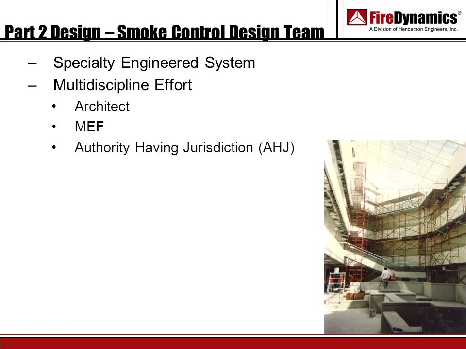 Part 2 Design – Smoke Control Design Team –Specialty Engineered System –Multidiscipline Effort Architect MEF Authority Having Jurisdiction (AHJ)
