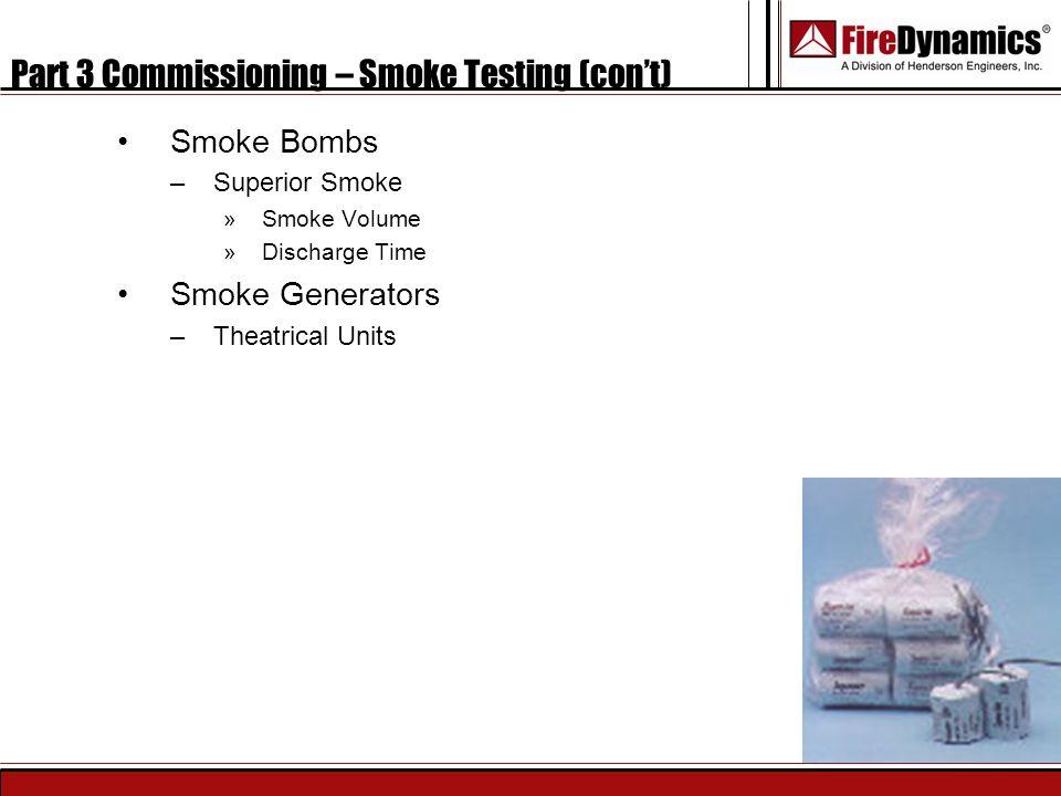 Part 3 Commissioning – Smoke Testing (con't) Smoke Bombs –Superior Smoke »Smoke Volume »Discharge Time Smoke Generators –Theatrical Units