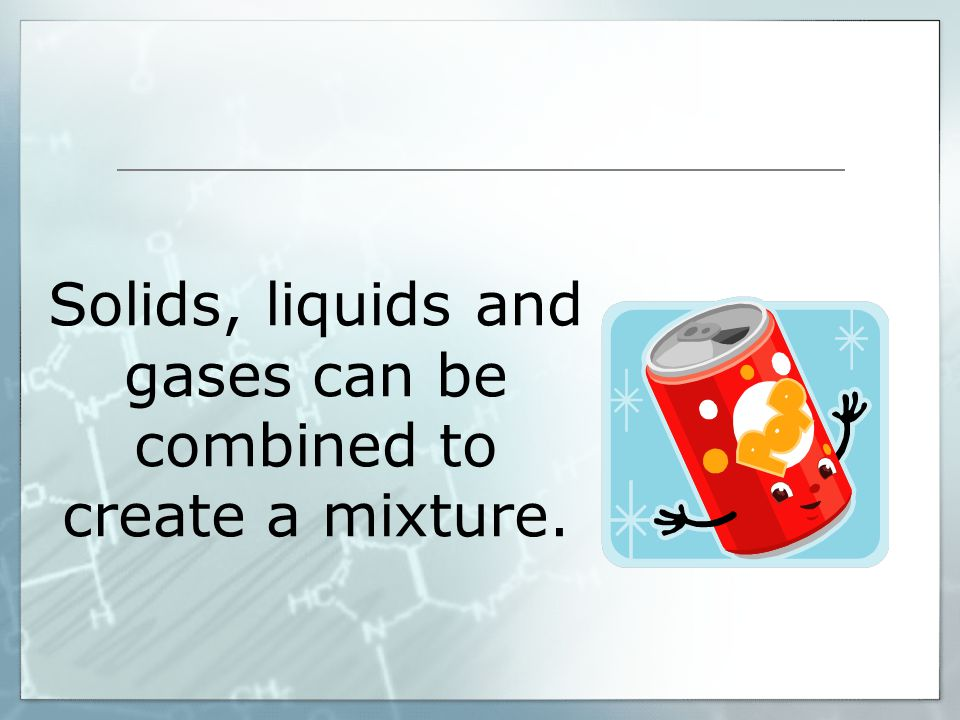 Solids, liquids and gases can be combined to create a mixture.