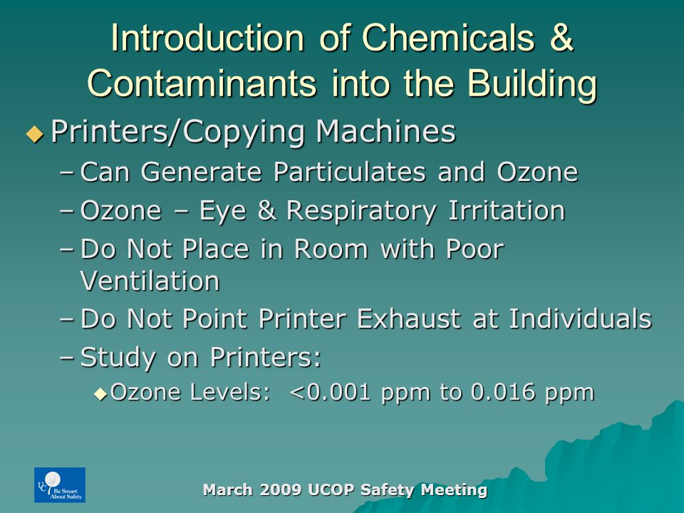 March 2009 UCOP Safety Meeting Introduction of Chemicals & Contaminants into the Building  Printers/Copying Machines –Can Generate Particulates and Ozone –Ozone – Eye & Respiratory Irritation –Do Not Place in Room with Poor Ventilation –Do Not Point Printer Exhaust at Individuals –Study on Printers:  Ozone Levels: <0.001 ppm to 0.016 ppm