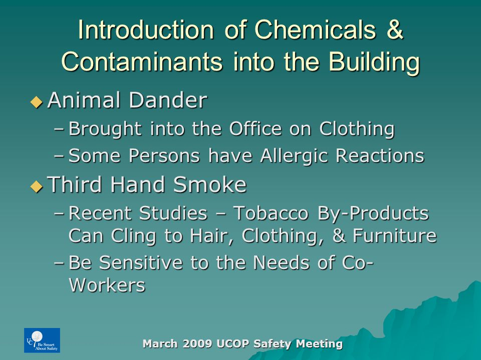 March 2009 UCOP Safety Meeting Introduction of Chemicals & Contaminants into the Building  Animal Dander –Brought into the Office on Clothing –Some Persons have Allergic Reactions  Third Hand Smoke –Recent Studies – Tobacco By-Products Can Cling to Hair, Clothing, & Furniture –Be Sensitive to the Needs of Co- Workers