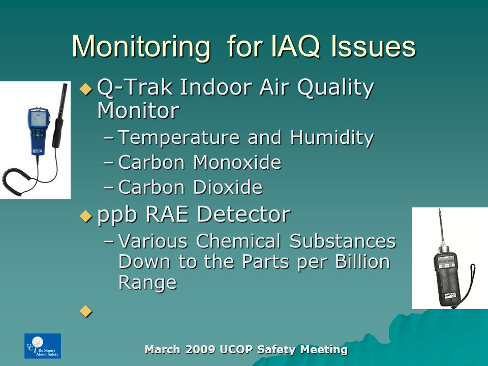 March 2009 UCOP Safety Meeting Monitoring for IAQ Issues  Q-Trak Indoor Air Quality Monitor –Temperature and Humidity –Carbon Monoxide –Carbon Dioxide  ppb RAE Detector –Various Chemical Substances Down to the Parts per Billion Range 