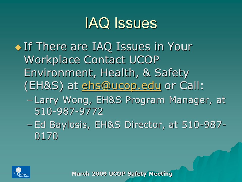 March 2009 UCOP Safety Meeting IAQ Issues  If There are IAQ Issues in Your Workplace Contact UCOP Environment, Health, & Safety (EH&S) at ehs@ucop.edu or Call: ehs@ucop.edu –Larry Wong, EH&S Program Manager, at 510-987-9772 –Ed Baylosis, EH&S Director, at 510-987- 0170