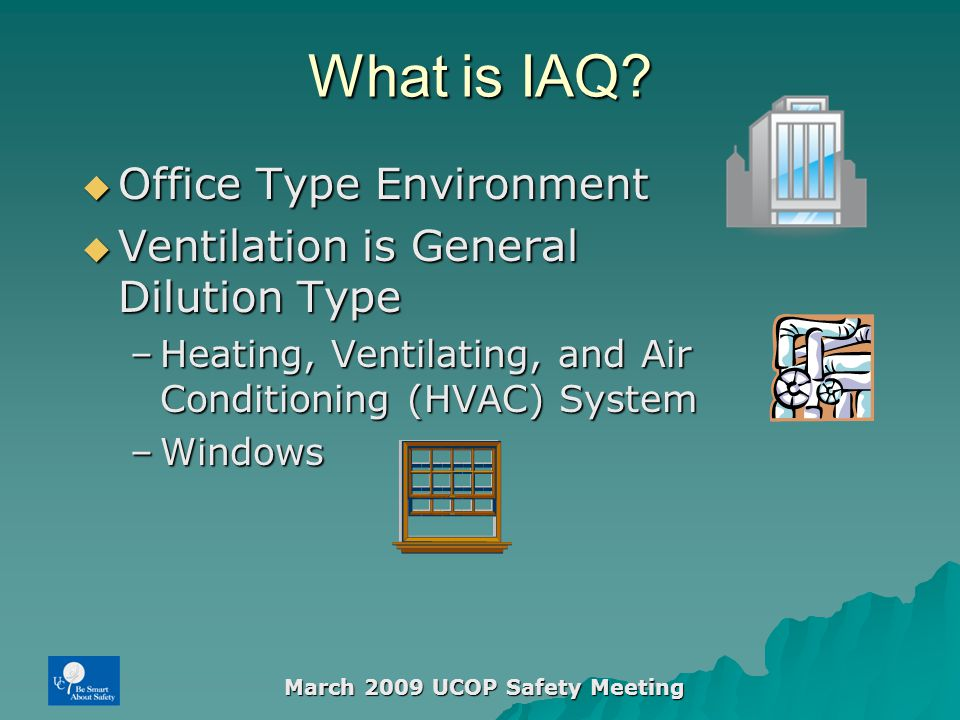 March 2009 UCOP Safety Meeting What is IAQ?  Office Type Environment  Ventilation is General Dilution Type –Heating, Ventilating, and Air Conditioni