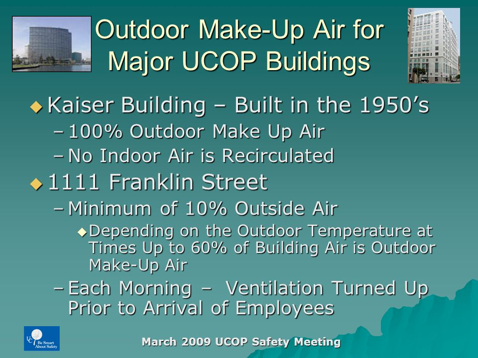 March 2009 UCOP Safety Meeting Outdoor Make-Up Air for Major UCOP Buildings  Kaiser Building – Built in the 1950's –100% Outdoor Make Up Air –No Indoor Air is Recirculated  1111 Franklin Street –Minimum of 10% Outside Air  Depending on the Outdoor Temperature at Times Up to 60% of Building Air is Outdoor Make-Up Air –Each Morning – Ventilation Turned Up Prior to Arrival of Employees
