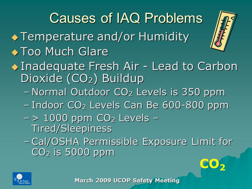 March 2009 UCOP Safety Meeting Causes of IAQ Problems  Temperature and/or Humidity  Too Much Glare  Inadequate Fresh Air - Lead to Carbon Dioxide (CO 2 ) Buildup –Normal Outdoor CO 2 Levels is 350 ppm –Indoor CO 2 Levels Can Be 600-800 ppm –> 1000 ppm CO 2 Levels – Tired/Sleepiness –Cal/OSHA Permissible Exposure Limit for CO 2 is 5000 ppm CO 2