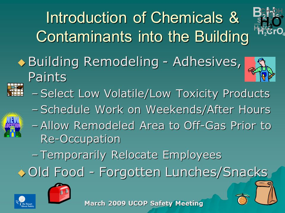 March 2009 UCOP Safety Meeting Introduction of Chemicals & Contaminants into the Building  Building Remodeling - Adhesives, Paints –Select Low Volatile/Low Toxicity Products –Schedule Work on Weekends/After Hours –Allow Remodeled Area to Off-Gas Prior to Re-Occupation –Temporarily Relocate Employees  Old Food - Forgotten Lunches/Snacks