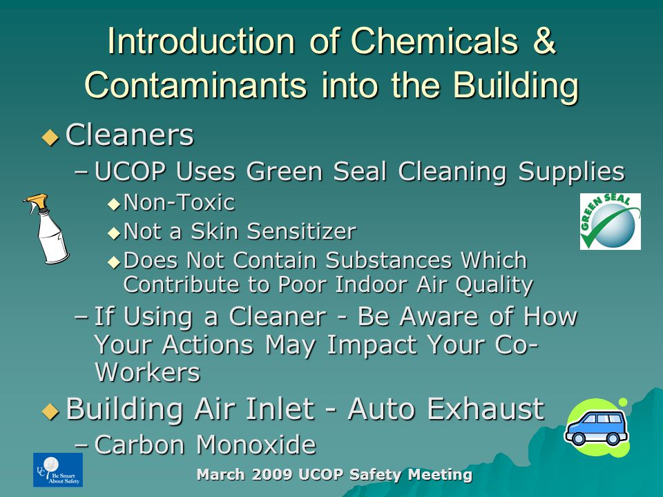 March 2009 UCOP Safety Meeting Introduction of Chemicals & Contaminants into the Building  Cleaners –UCOP Uses Green Seal Cleaning Supplies  Non-Toxic  Not a Skin Sensitizer  Does Not Contain Substances Which Contribute to Poor Indoor Air Quality –If Using a Cleaner - Be Aware of How Your Actions May Impact Your Co- Workers  Building Air Inlet - Auto Exhaust –Carbon Monoxide