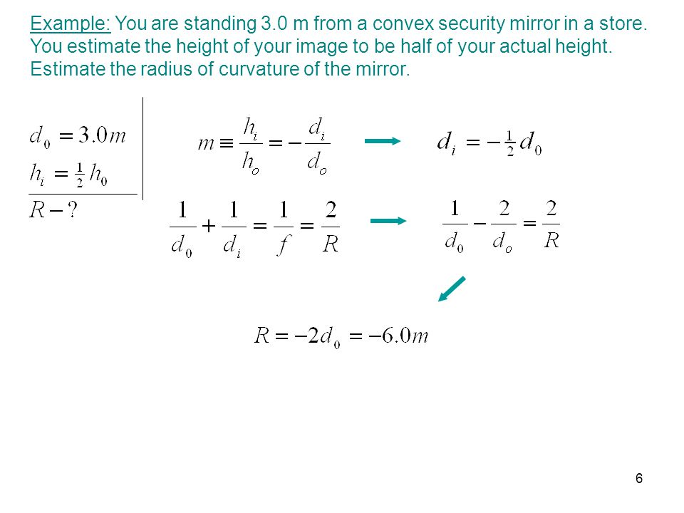 Example: You are standing 3.0 m from a convex security mirror in a store. You estimate the height of your image to be half of your actual height. Esti