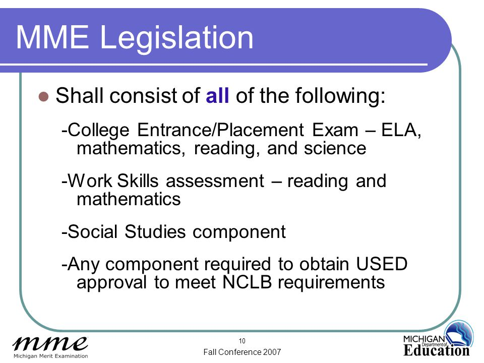 Fall Conference 2007 10 MME Legislation Shall consist of all of the following: -College Entrance/Placement Exam – ELA, mathematics, reading, and science -Work Skills assessment – reading and mathematics -Social Studies component -Any component required to obtain USED approval to meet NCLB requirements