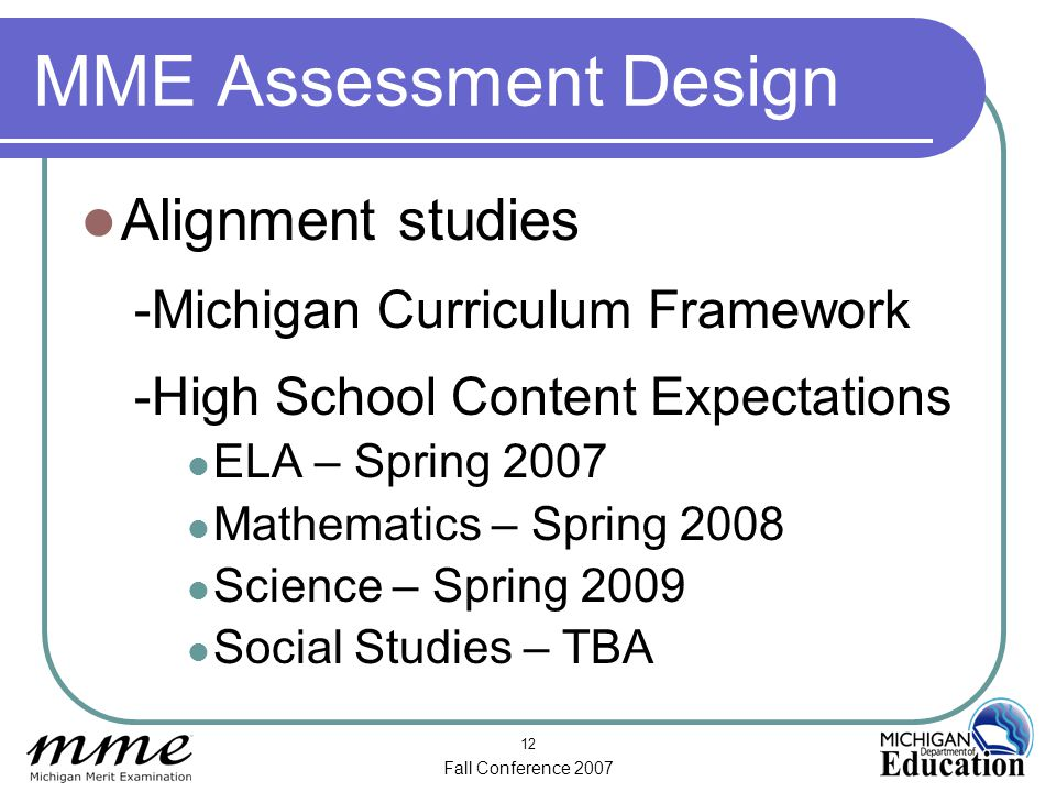 Fall Conference 2007 12 MME Assessment Design Alignment studies -Michigan Curriculum Framework -High School Content Expectations ELA – Spring 2007 Mathematics – Spring 2008 Science – Spring 2009 Social Studies – TBA