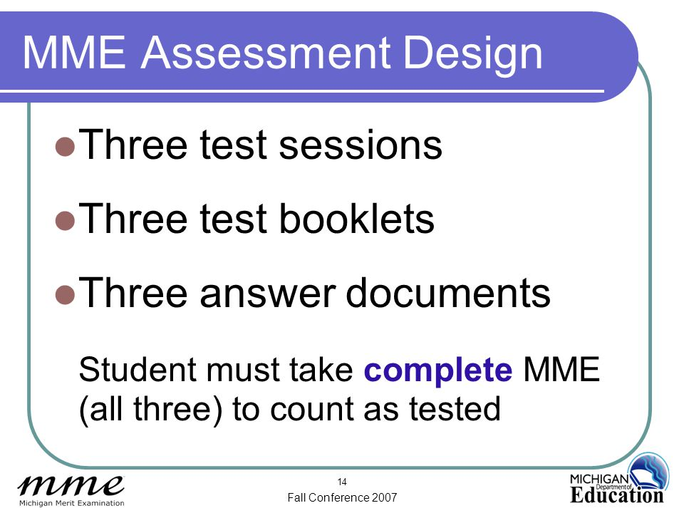 Fall Conference 2007 14 MME Assessment Design Three test sessions Three test booklets Three answer documents Student must take complete MME (all three) to count as tested