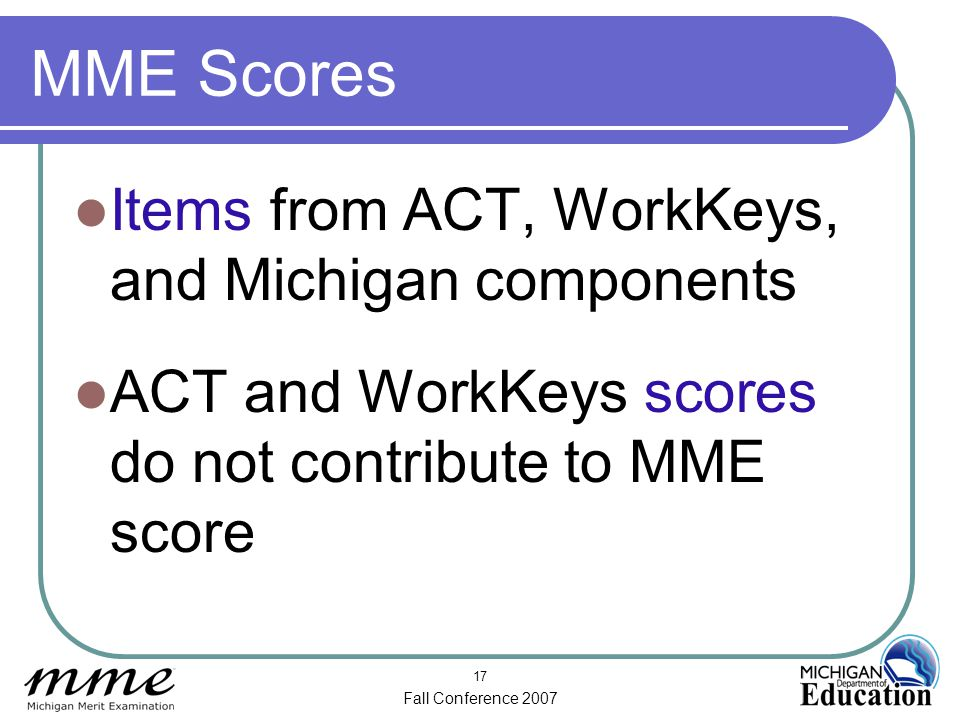 Fall Conference 2007 17 MME Scores Items from ACT, WorkKeys, and Michigan components ACT and WorkKeys scores do not contribute to MME score