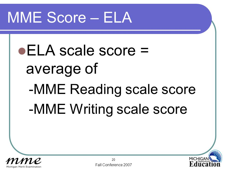 Fall Conference 2007 20 MME Score – ELA ELA scale score = average of -MME Reading scale score -MME Writing scale score