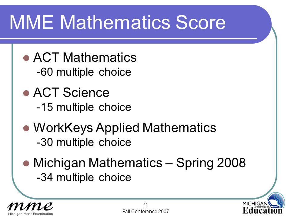 Fall Conference 2007 21 MME Mathematics Score ACT Mathematics -60 multiple choice ACT Science -15 multiple choice WorkKeys Applied Mathematics -30 mul