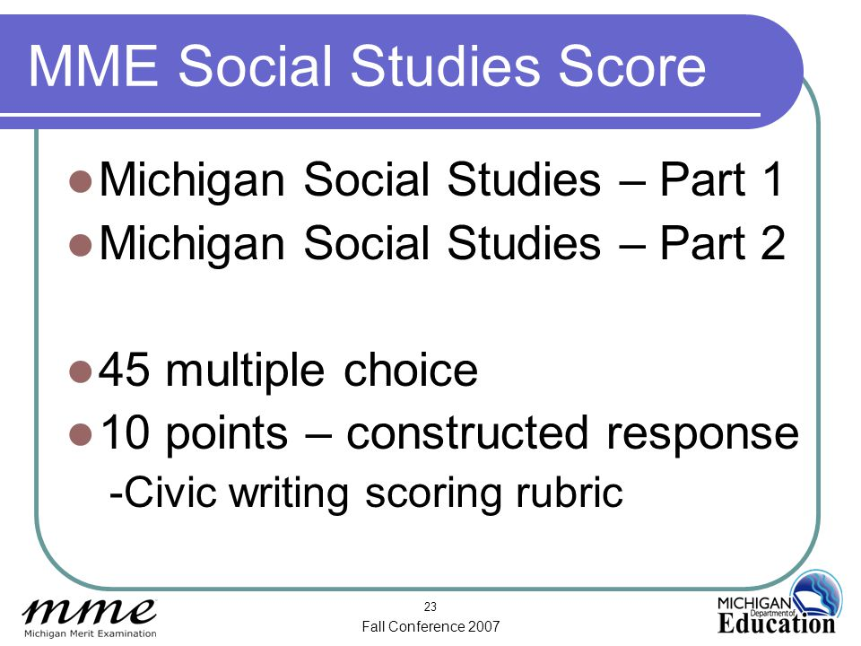 Fall Conference 2007 23 MME Social Studies Score Michigan Social Studies – Part 1 Michigan Social Studies – Part 2 45 multiple choice 10 points – constructed response -Civic writing scoring rubric