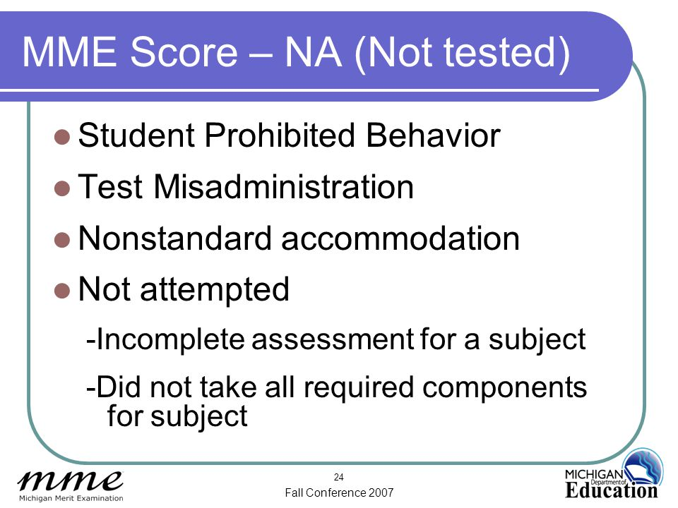 Fall Conference 2007 24 MME Score – NA (Not tested) Student Prohibited Behavior Test Misadministration Nonstandard accommodation Not attempted -Incomplete assessment for a subject -Did not take all required components for subject