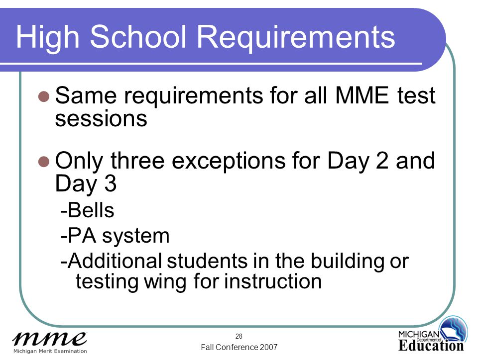 Fall Conference 2007 28 High School Requirements Same requirements for all MME test sessions Only three exceptions for Day 2 and Day 3 -Bells -PA system -Additional students in the building or testing wing for instruction