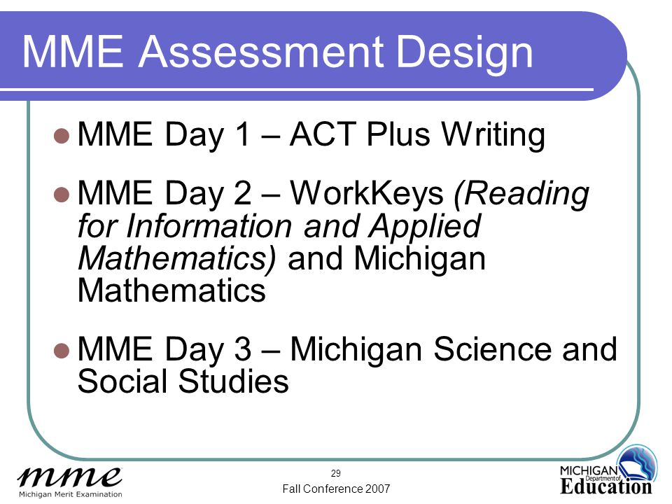 Fall Conference 2007 29 MME Assessment Design MME Day 1 – ACT Plus Writing MME Day 2 – WorkKeys (Reading for Information and Applied Mathematics) and Michigan Mathematics MME Day 3 – Michigan Science and Social Studies