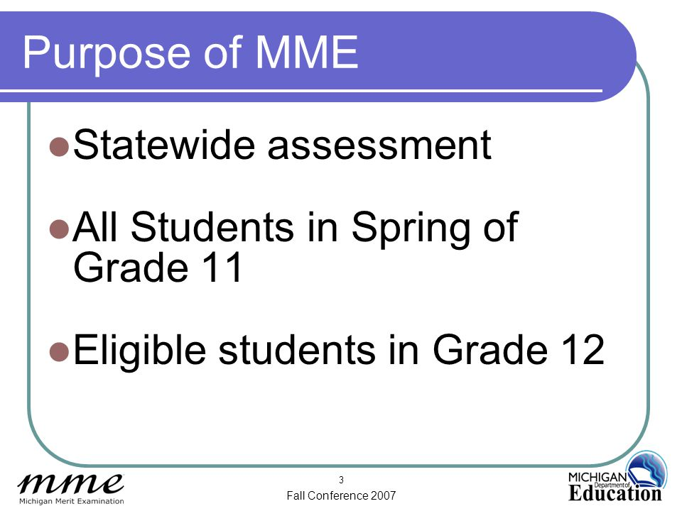 Fall Conference 2007 3 Purpose of MME Statewide assessment All Students in Spring of Grade 11 Eligible students in Grade 12