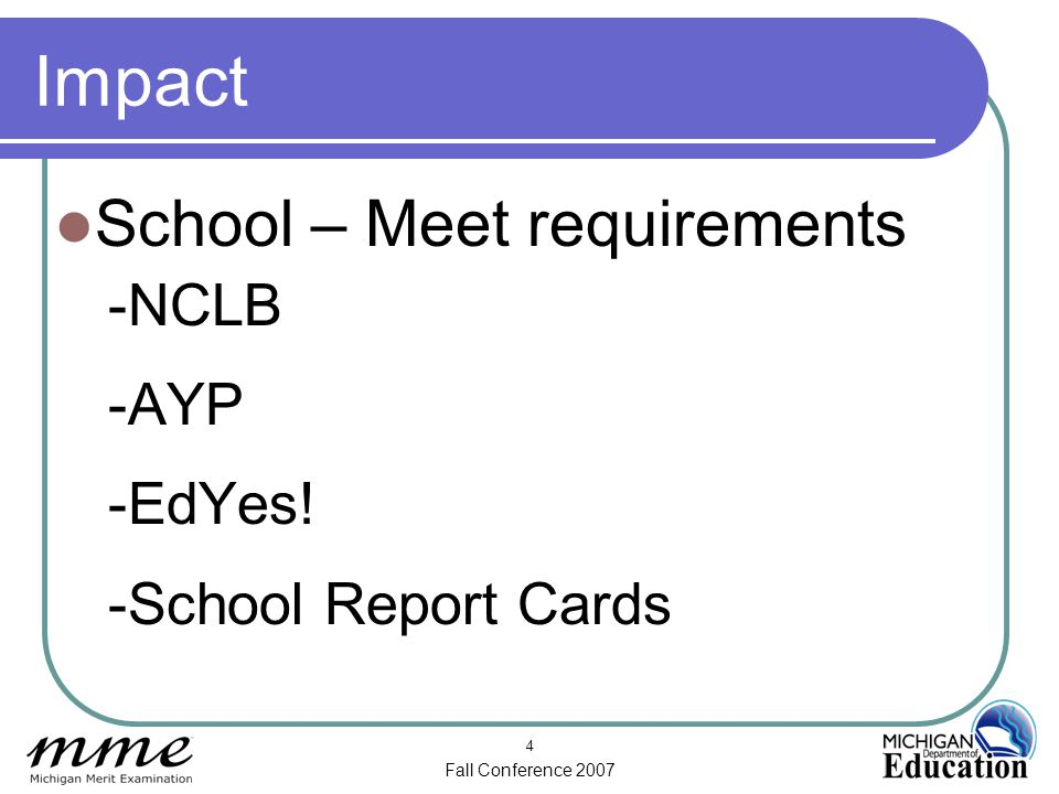 Fall Conference 2007 4 Impact School – Meet requirements -NCLB -AYP -EdYes! -School Report Cards