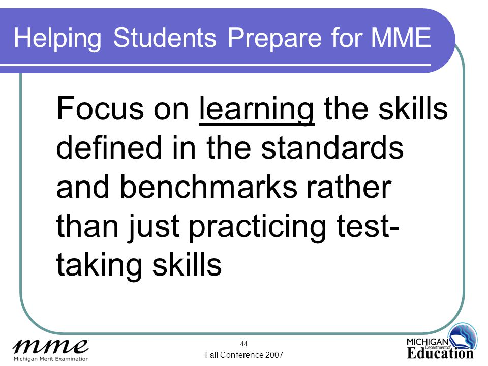 Fall Conference 2007 44 Helping Students Prepare for MME Focus on learning the skills defined in the standards and benchmarks rather than just practicing test- taking skills