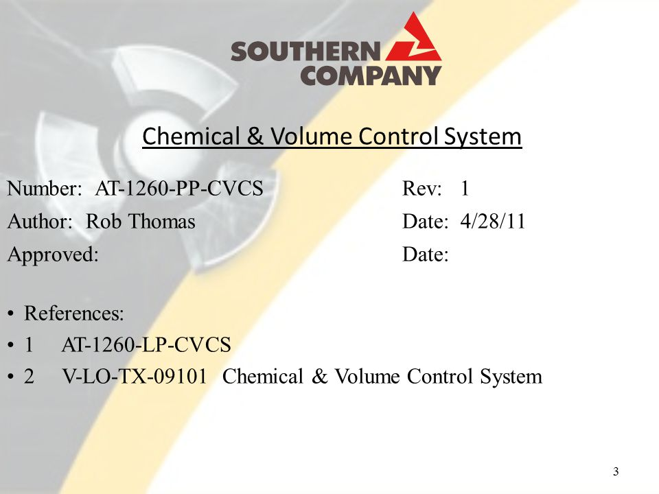 Chemical & Volume Control System 3 Number: AT-1260-PP-CVCSRev: 1 Author: Rob ThomasDate: 4/28/11 Approved: Date: References: 1 AT-1260-LP-CVCS 2 V-LO-TX-09101 Chemical & Volume Control System