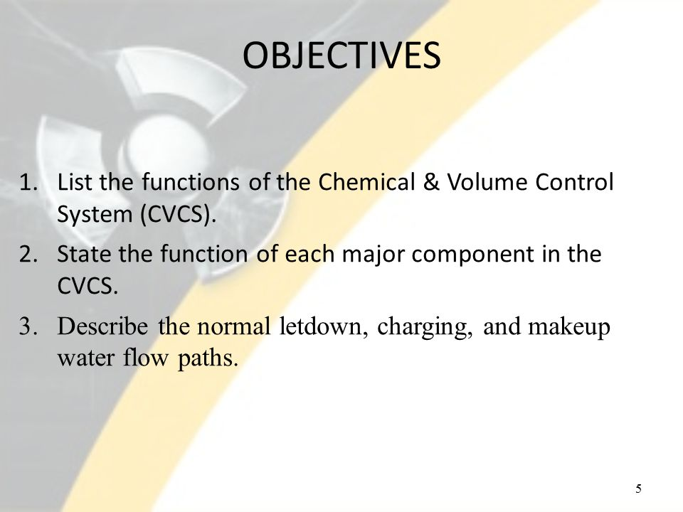 OBJECTIVES 5 1.List the functions of the Chemical & Volume Control System (CVCS).