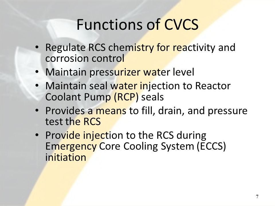 Functions of CVCS Regulate RCS chemistry for reactivity and corrosion control Maintain pressurizer water level Maintain seal water injection to Reactor Coolant Pump (RCP) seals Provides a means to fill, drain, and pressure test the RCS Provide injection to the RCS during Emergency Core Cooling System (ECCS) initiation 7