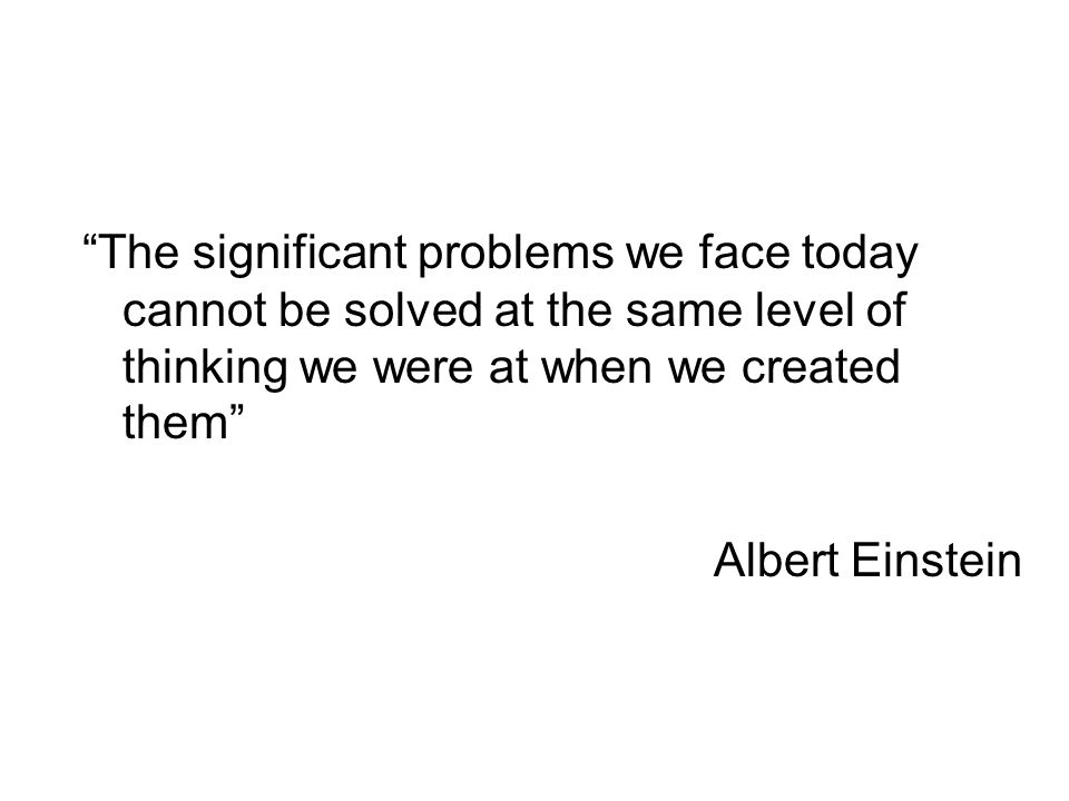 The significant problems we face today cannot be solved at the same level of thinking we were at when we created them Albert Einstein