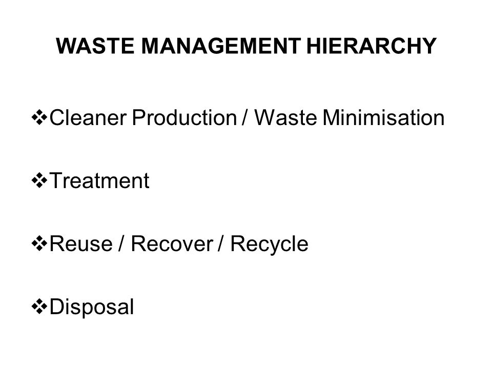 WASTE MANAGEMENT HIERARCHY  Cleaner Production / Waste Minimisation  Treatment  Reuse / Recover / Recycle  Disposal