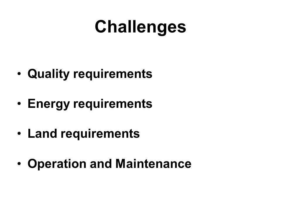 Challenges Quality requirements Energy requirements Land requirements Operation and Maintenance