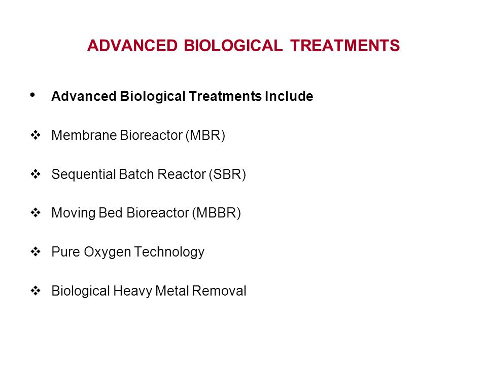 Advanced Biological Treatments Include  Membrane Bioreactor (MBR)  Sequential Batch Reactor (SBR)  Moving Bed Bioreactor (MBBR)  Pure Oxygen Technology  Biological Heavy Metal Removal ADVANCED BIOLOGICAL TREATMENTS