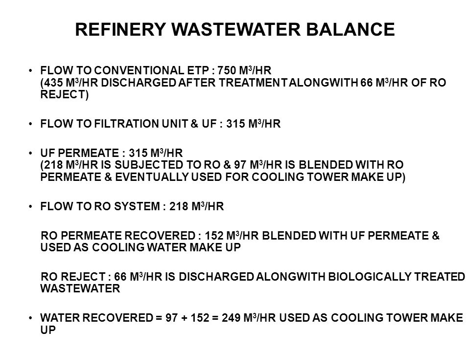FLOW TO CONVENTIONAL ETP : 750 M 3 /HR (435 M 3 /HR DISCHARGED AFTER TREATMENT ALONGWITH 66 M 3 /HR OF RO REJECT) FLOW TO FILTRATION UNIT & UF : 315 M 3 /HR UF PERMEATE : 315 M 3 /HR (218 M 3 /HR IS SUBJECTED TO RO & 97 M 3 /HR IS BLENDED WITH RO PERMEATE & EVENTUALLY USED FOR COOLING TOWER MAKE UP) FLOW TO RO SYSTEM : 218 M 3 /HR RO PERMEATE RECOVERED : 152 M 3 /HR BLENDED WITH UF PERMEATE & USED AS COOLING WATER MAKE UP RO REJECT : 66 M 3 /HR IS DISCHARGED ALONGWITH BIOLOGICALLY TREATED WASTEWATER WATER RECOVERED = 97 + 152 = 249 M 3 /HR USED AS COOLING TOWER MAKE UP REFINERY WASTEWATER BALANCE