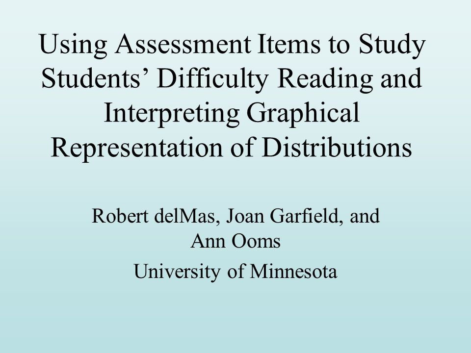Using Assessment Items to Study Students' Difficulty Reading and Interpreting Graphical Representation of Distributions Robert delMas, Joan Garfield, and Ann Ooms University of Minnesota