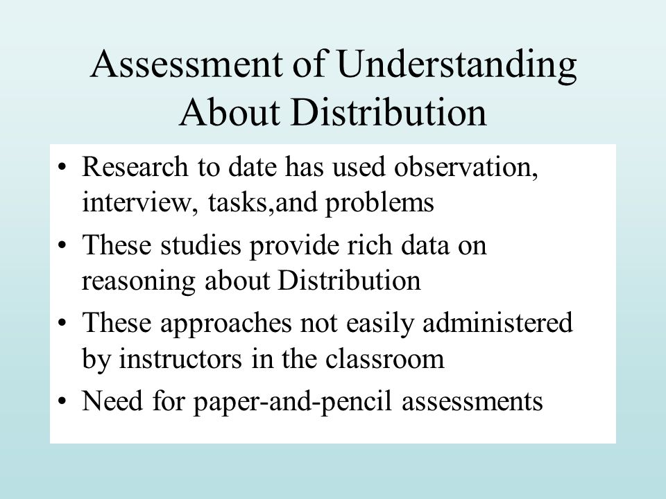 Assessment of Understanding About Distribution Research to date has used observation, interview, tasks,and problems These studies provide rich data on reasoning about Distribution These approaches not easily administered by instructors in the classroom Need for paper-and-pencil assessments