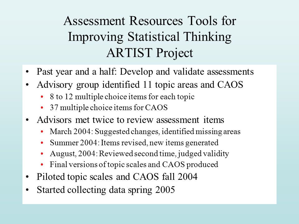 Assessment Resources Tools for Improving Statistical Thinking ARTIST Project Past year and a half: Develop and validate assessments Advisory group identified 11 topic areas and CAOS 8 to 12 multiple choice items for each topic 37 multiple choice items for CAOS Advisors met twice to review assessment items March 2004: Suggested changes, identified missing areas Summer 2004: Items revised, new items generated August, 2004: Reviewed second time, judged validity Final versions of topic scales and CAOS produced Piloted topic scales and CAOS fall 2004 Started collecting data spring 2005