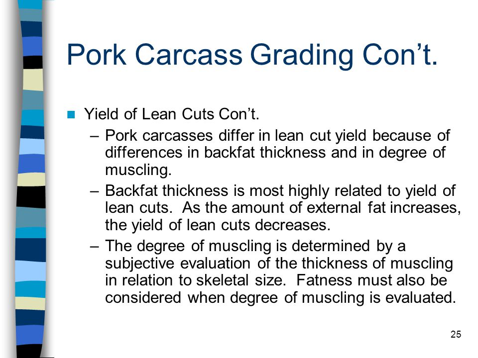 25 Pork Carcass Grading Con't. Yield of Lean Cuts Con't. –Pork carcasses differ in lean cut yield because of differences in backfat thickness and in d