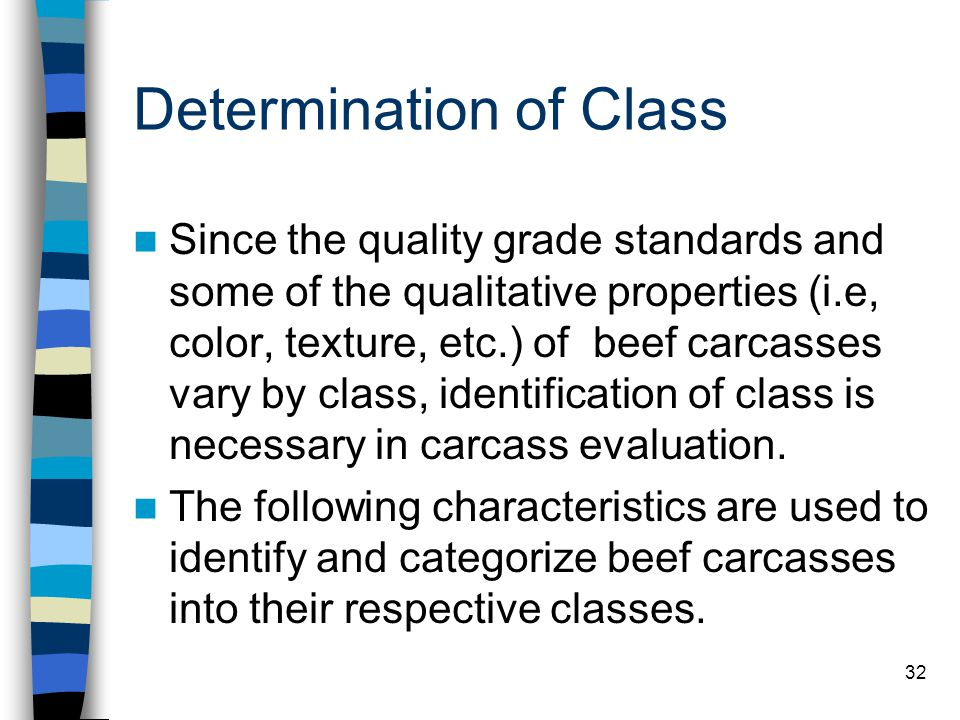 32 Determination of Class Since the quality grade standards and some of the qualitative properties (i.e, color, texture, etc.) of beef carcasses vary